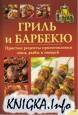 Гриль и барбекю. Простые рецепты приготовления мяса, рыбы и овощей