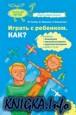 Играть с ребенком. Как? Развитие восприятия, памяти, мышления, речи у детей 1-5 лет