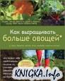 Как выращивать больше овощей* (а также фруктов, ягод, орехов, зерновых и других культур)