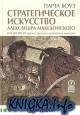 Стратегическое искусство Александра Македонского. Вне времени: уроки строителя