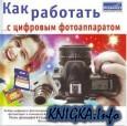 Как работать с цифровым фотоаппаратом