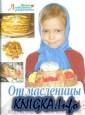 От масленицы до Пасхи.Рецепты традиционной русской кухни